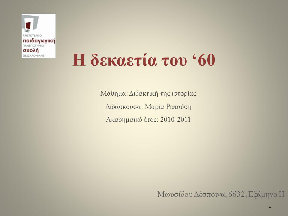 Η δεκαετία του '60 Μωυσίδου Δέσποινα, 6632, Εξάμηνο Η Μάθημα: Διδακτική της ιστορίας Διδάσκουσα: Μαρία Ρεπούση Ακαδημαϊκό έτος: 2010-2011 1