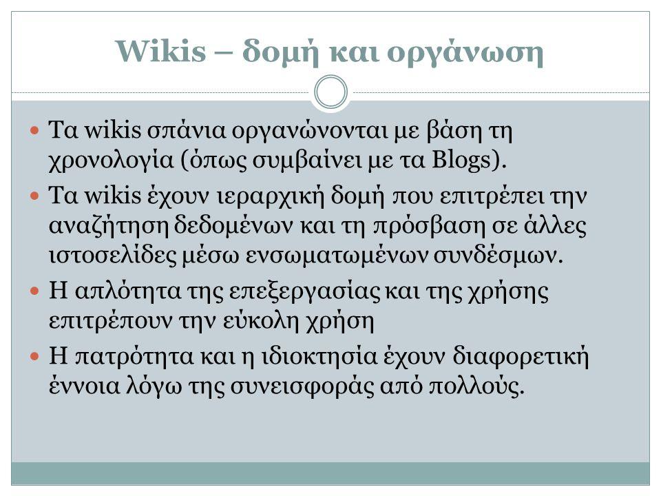 Wikis – δομή και οργάνωση  Τα wikis σπάνια οργανώνονται με βάση τη χρονολογία (όπως συμβαίνει με τα Blogs).  Τα wikis έχουν ιεραρχική δομή που επιτρ