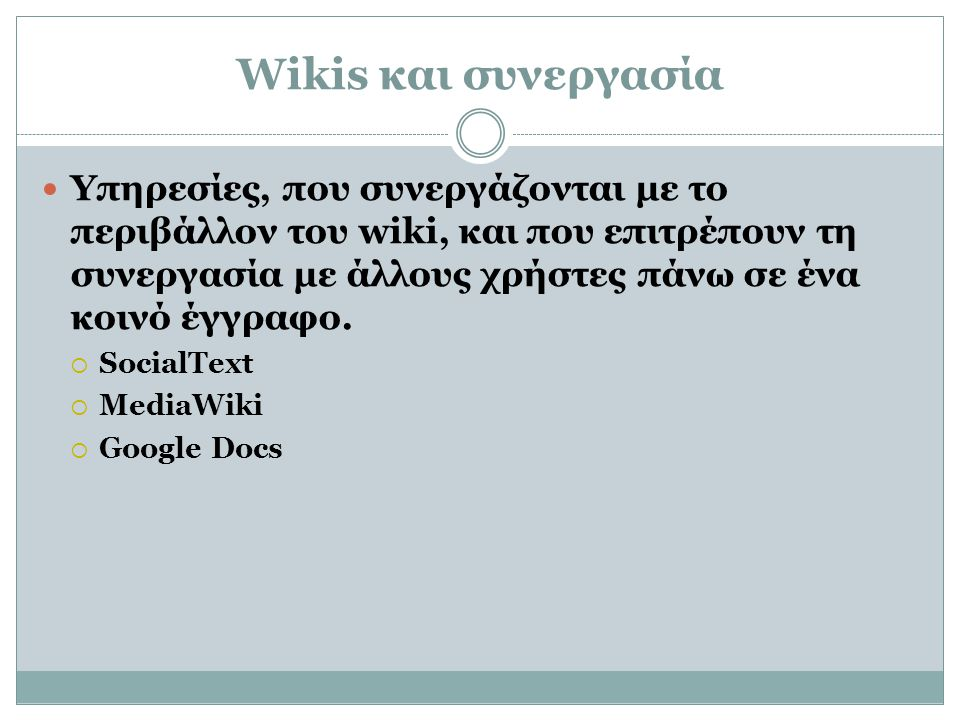 Wikis και συνεργασία  Υπηρεσίες, που συνεργάζονται με το περιβάλλον του wiki, και που επιτρέπουν τη συνεργασία με άλλους χρήστες πάνω σε ένα κοινό έγ