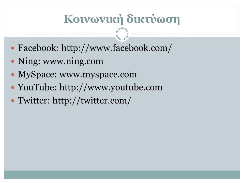 Κοινωνική δικτύωση  Facebook: http://www.facebook.com/  Ning: www.ning.com  MySpace: www.myspace.com  YouTube: http://www.youtube.com  Twitter: h