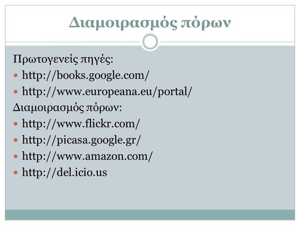 Διαμοιρασμός πόρων Πρωτογενείς πηγές:  http://books.google.com/  http://www.europeana.eu/portal/ Διαμοιρασμός πόρων:  http://www.flickr.com/  http