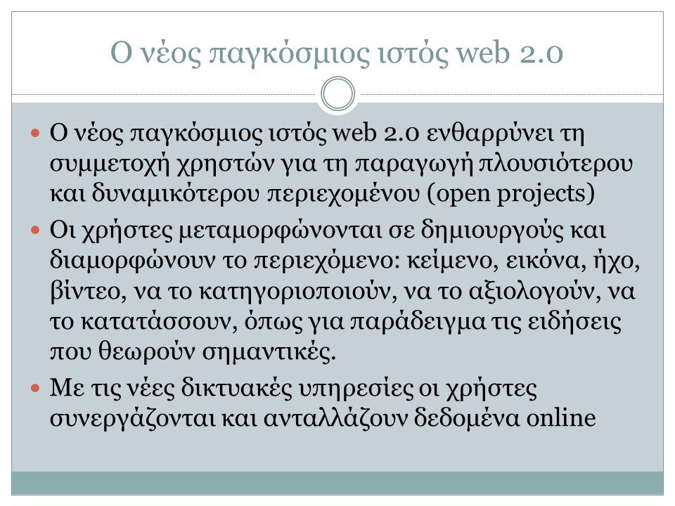 Ο νέος παγκόσμιος ιστός web 2.0  Ο νέος παγκόσμιος ιστός web 2.0 ενθαρρύνει τη συμμετοχή χρηστών για τη παραγωγή πλουσιότερου και δυναμικότερου περιε