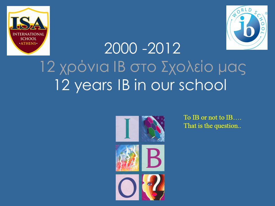 2000 -2012 12 χρόνια ΙΒ στο Σχολείο μας 12 years IB in our school To IB or not to IB…. That is the question..