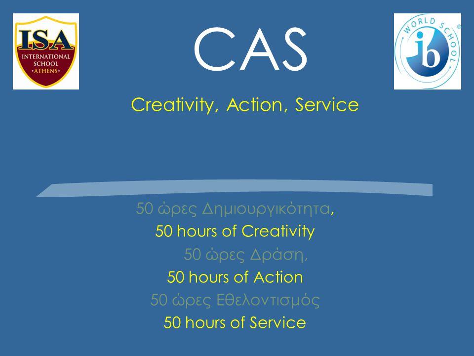 CAS Creativity, Action, Service 50 ώρες Δημιουργικότητα, 50 hours of Creativity 50 ώρες Δράση, 50 hours of Action 50 ώρες Εθελοντισμός 50 hours of Service