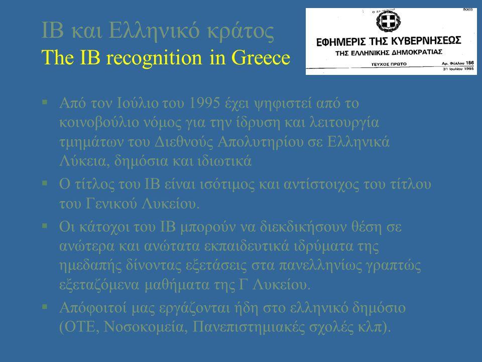 ΙΒ και Ελληνικό κράτος The IB recognition in Greece §Από τον Ιούλιο του 1995 έχει ψηφιστεί από το κοινοβούλιο νόμος για την ίδρυση και λειτουργία τμημάτων του Διεθνούς Aπολυτηρίου σε Ελληνικά Λύκεια, δημόσια και ιδιωτικά §Ο τίτλος του ΙΒ είναι ισότιμος και αντίστοιχος του τίτλου του Γενικού Λυκείου.