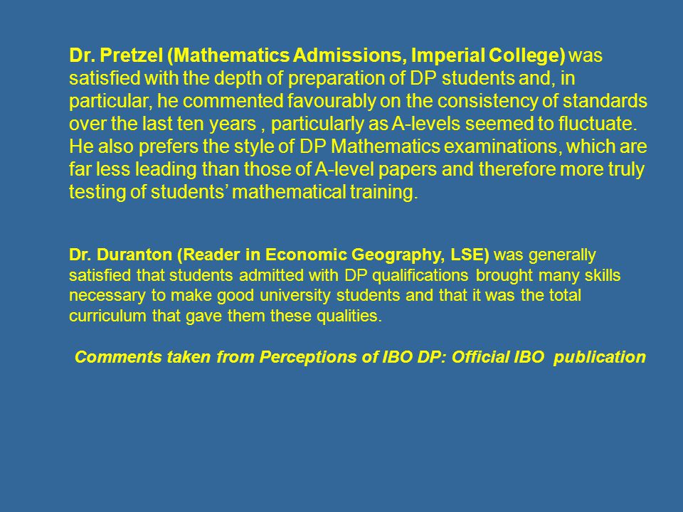 Dr. Pretzel (Mathematics Admissions, Imperial College) was satisfied with the depth of preparation of DP students and, in particular, he commented fav