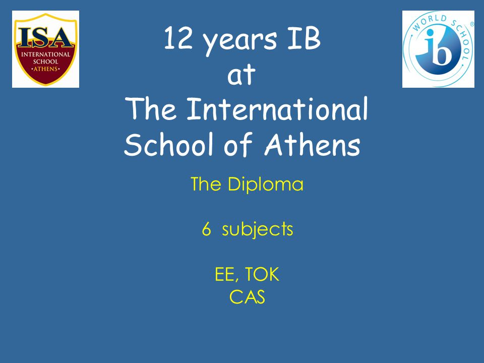 12 years ΙΒ at The International School of Athens The Diploma 6 subjects ΕΕ, ΤΟΚ CAS