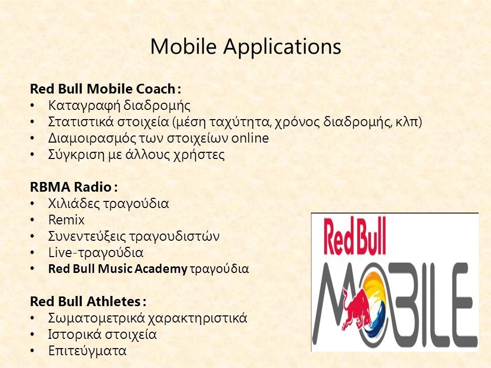Mobile Applications Red Bull Mobile Coach : • Καταγραφή διαδρομής • Στατιστικά στοιχεία (μέση ταχύτητα, χρόνος διαδρομής, κλπ) • Διαμοιρασμός των στοιχείων online • Σύγκριση με άλλους χρήστες RBMA Radio : • Χιλιάδες τραγούδια • Remix • Συνεντεύξεις τραγουδιστών • Live-τραγούδια • Red Bull Music Academy τραγούδια Red Bull Athletes : • Σωματομετρικά χαρακτηριστικά • Ιστορικά στοιχεία • Επιτεύγματα