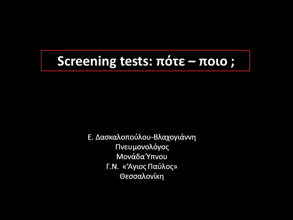 Screening tests: πότε – ποιο ; Ε. Δασκαλοπούλου-Βλαχογιάννη Πνευμονολόγος Μονάδα Ύπνου Γ.Ν. «'Αγιος Παύλος» Θεσσαλονίκη