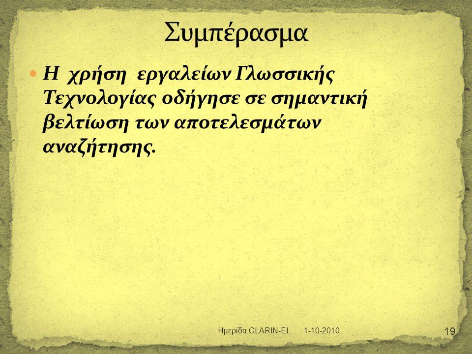  Η χρήση εργαλείων Γλωσσικής Τεχνολογίας οδήγησε σε σημαντική βελτίωση των αποτελεσμάτων αναζήτησης. 1-10-2010 19 Ημερίδα CLARIN-EL