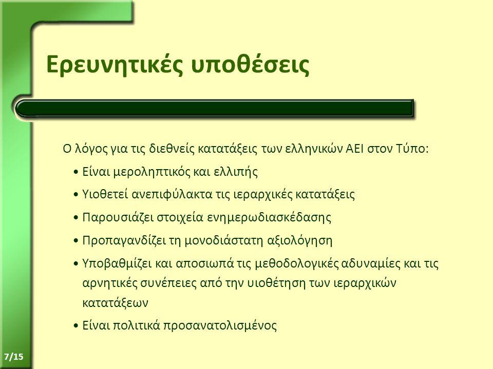 7/15 Ερευνητικές υποθέσεις Ο λόγος για τις διεθνείς κατατάξεις των ελληνικών ΑΕΙ στον Τύπο: •Είναι μεροληπτικός και ελλιπής •Υιοθετεί ανεπιφύλακτα τις ιεραρχικές κατατάξεις •Παρουσιάζει στοιχεία ενημερωδιασκέδασης •Προπαγανδίζει τη μονοδιάστατη αξιολόγηση •Υποβαθμίζει και αποσιωπά τις μεθοδολογικές αδυναμίες και τις αρνητικές συνέπειες από την υιοθέτηση των ιεραρχικών κατατάξεων •Είναι πολιτικά προσανατολισμένος