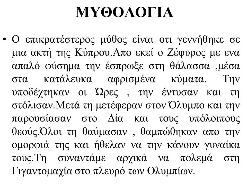 ΜΥΘΟΛΟΓΙΑ •Ο επικρατέστερος μύθος είναι οτι γεννήθηκε σε μια ακτή της Κύπρου.Απο εκεί ο Ζέφυρος με ενα απαλό φύσημα την έσπρωξε στη θάλασσα,μέσα στα κ