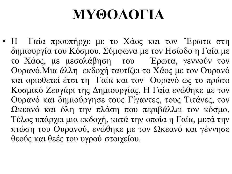 ΜΥΘΟΛΟΓΙΑ •Η Γαία προυπήρχε με το Χάος και τον ΄Έρωτα στη δημιουργία του Κόσμου. Σύμφωνα με τον Ησίοδο η Γαία με το Χάος, με μεσολάβηση του Έρωτα, γεν