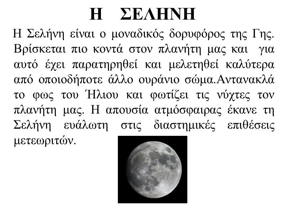 Η ΣΕΛΗΝΗ Η Σελήνη είναι ο μοναδικός δορυφόρος της Γης. Βρίσκεται πιο κοντά στον πλανήτη μας και για αυτό έχει παρατηρηθεί και μελετηθεί καλύτερα από ο