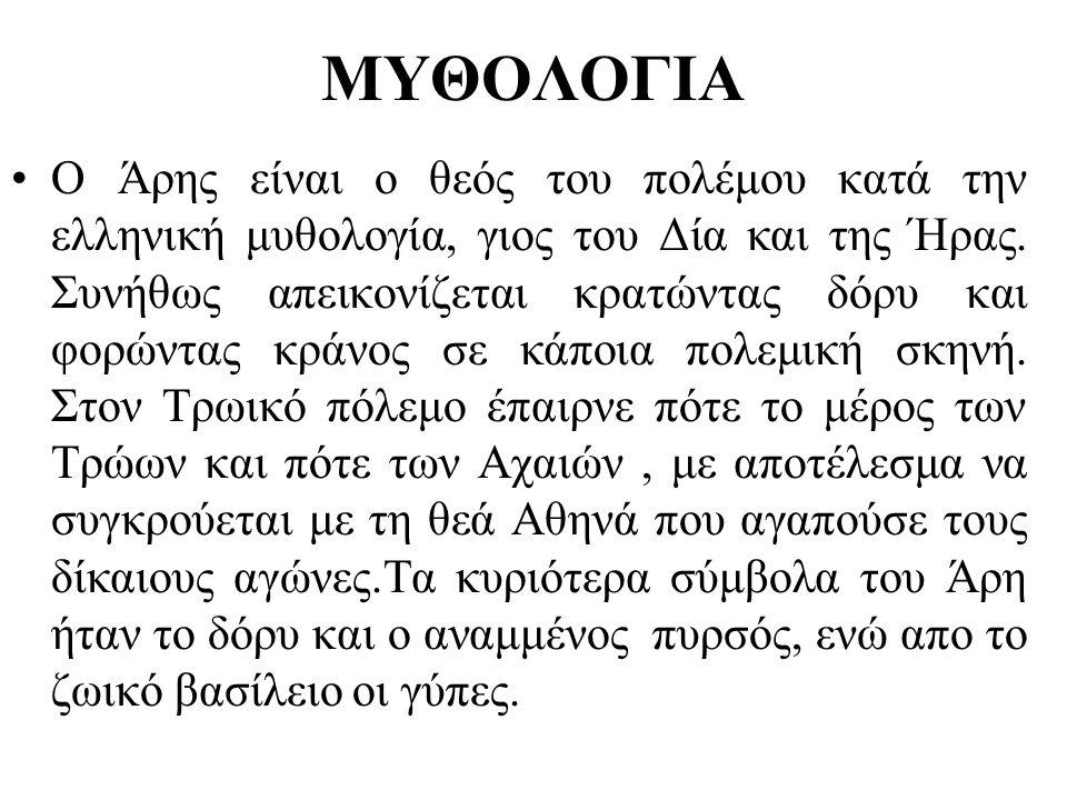 ΜΥΘΟΛΟΓΙΑ •Ο Άρης είναι ο θεός του πολέμου κατά την ελληνική μυθολογία, γιος του Δία και της Ήρας. Συνήθως απεικονίζεται κρατώντας δόρυ και φορώντας κ