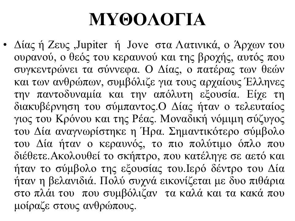 ΜΥΘΟΛΟΓΙΑ •Δίας ή Ζευς,Jupiter ή Jove στα Λατινικά, ο Άρχων του ουρανού, ο θεός του κεραυνού και της βροχής, αυτός που συγκεντρώνει τα σύννεφα. Ο Δίας