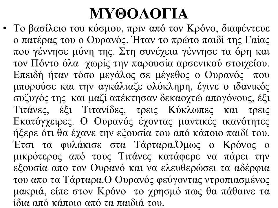 ΜΥΘΟΛΟΓΙΑ •Το βασίλειο του κόσμου, πριν από τον Κρόνο, διαφέντευε ο πατέρας του ο Ουρανός. Ήταν το πρώτο παιδί της Γαίας που γέννησε μόνη της. Στη συν