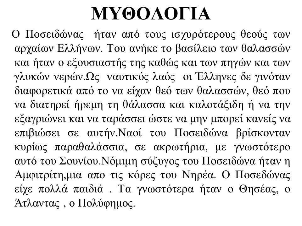 ΜΥΘΟΛΟΓΙΑ Ο Ποσειδώνας ήταν από τους ισχυρότερους θεούς των αρχαίων Ελλήνων. Του ανήκε το βασίλειο των θαλασσών και ήταν ο εξουσιαστής της καθώς και τ