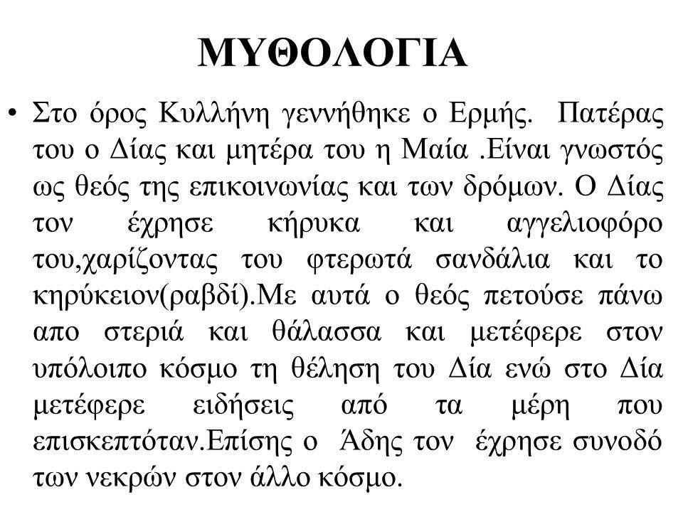 ΜΥΘΟΛΟΓΙΑ •Στο όρος Κυλλήνη γεννήθηκε ο Ερμής. Πατέρας του ο Δίας και μητέρα του η Μαία.Είναι γνωστός ως θεός της επικοινωνίας και των δρόμων. Ο Δίας