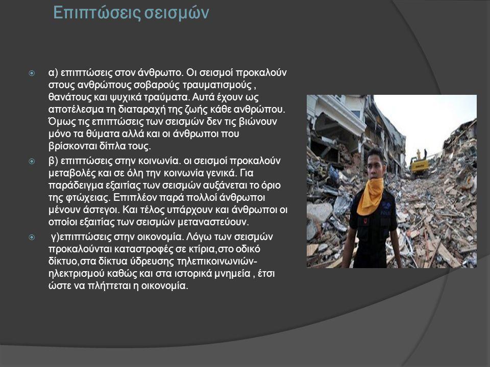 Επιπτώσεις σεισμών  α) επιπτώσεις στον άνθρωπο. Οι σεισμοί προκαλούν στους ανθρώπους σοβαρούς τραυματισμούς, θανάτους και ψυχικά τραύματα. Αυτά έχουν