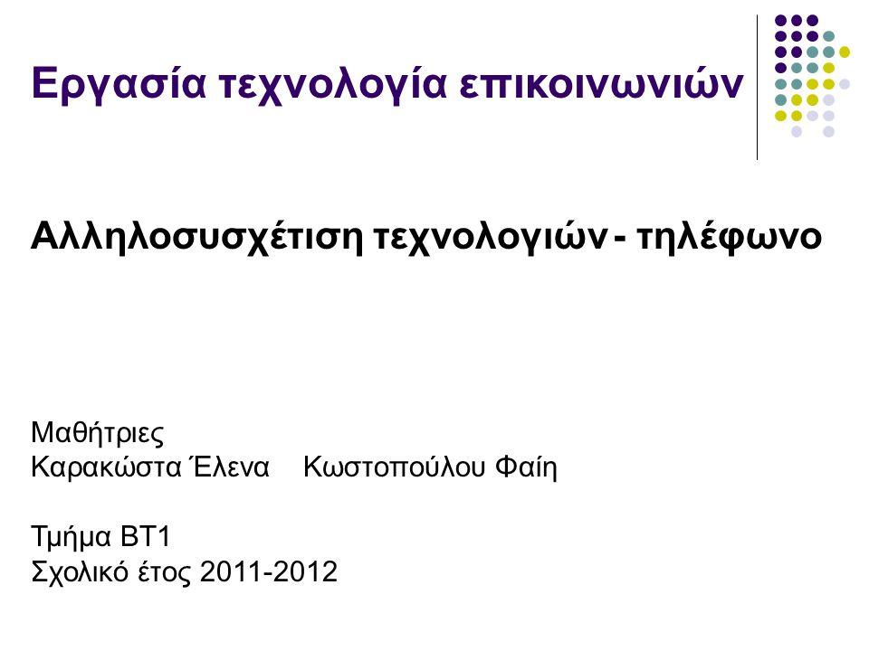 Εργασία τεχνολογία επικοινωνιών Αλληλοσυσχέτιση τεχνολογιών - τηλέφωνο Μαθήτριες Καρακώστα Έλενα Κωστοπούλου Φαίη Τμήμα ΒΤ1 Σχολικό έτος 2011-2012