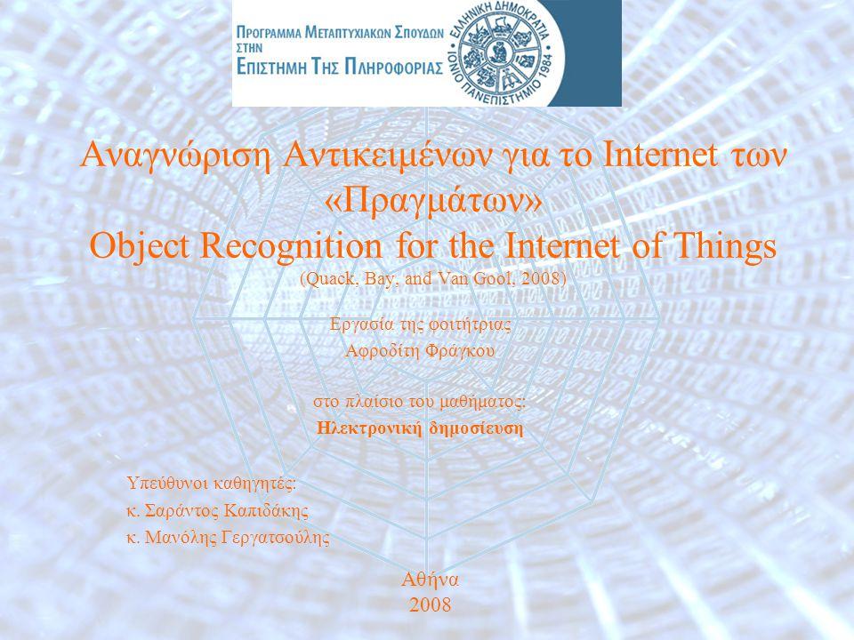 Αναγνώριση Αντικειμένων για τo Internet των «Πραγμάτων» Object Recognition for the Internet of Things (Quack, Bay, and Van Gool, 2008) Εργασία της φοιτήτριας Αφροδίτη Φράγκου στο πλαίσιο του μαθήματος: Ηλεκτρονική δημοσίευση Υπεύθυνοι καθηγητές: κ.