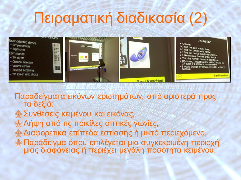 18 Πειραματική διαδικασία (2) Παραδείγματα εικόνων ερωτημάτων, από αριστερά προς τα δεξιά:  Συνθέσεις κειμένου και εικόνας,  Λήψη από τις ποικίλες οπτικές γωνίες,  Διαφορετικά επίπεδα εστίασης ή μικτό περιεχόμενο,  Παράδειγμα όπου επιλέγεται μια συγκεκριμένη περιοχή μιας διαφάνειας ή περιέχει μεγάλη ποσότητα κειμένου.