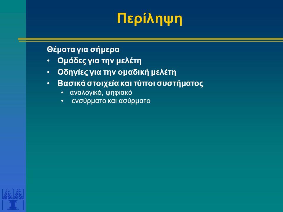 Περίληψη Θέματα για σήμερα •Ομάδες για την μελέτη •Οδηγίες για την ομαδική μελέτη •Βασικά στοιχεία και τύποι συστήματος •αναλογικό, ψηφιακό • ενσύρματο και ασύρματο