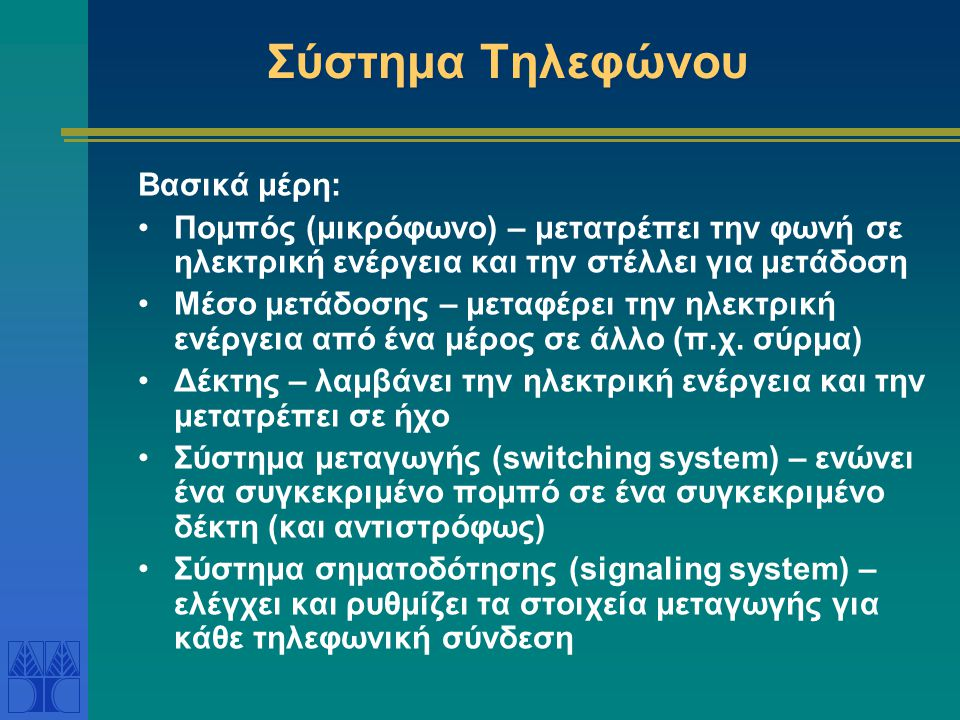 Σύστημα Τηλεφώνου Βασικά μέρη: •Πομπός (μικρόφωνο) – μετατρέπει την φωνή σε ηλεκτρική ενέργεια και την στέλλει για μετάδοση •Μέσο μετάδοσης – μεταφέρει την ηλεκτρική ενέργεια από ένα μέρος σε άλλο (π.χ.