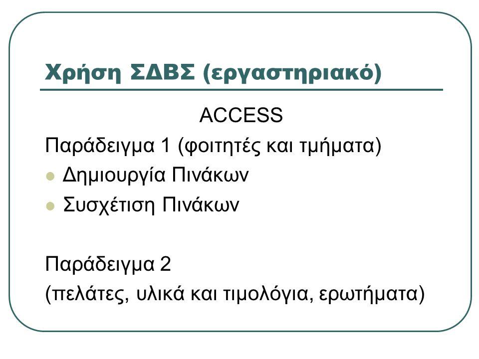 Χρήση ΣΔΒΣ (εργαστηριακό) ACCESS Παράδειγμα 1 (φοιτητές και τμήματα)  Δημιουργία Πινάκων  Συσχέτιση Πινάκων Παράδειγμα 2 (πελάτες, υλικά και τιμολόγ