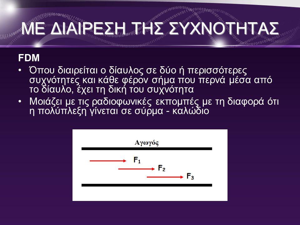 ΜΕ ΔΙΑΙΡΕΣΗ ΤΗΣ ΣΥΧΝΟΤΗΤΑΣ FDM •Όπου διαιρείται ο δίαυλος σε δύο ή περισσότερες συχνότητες και κάθε φέρον σήμα που περνά μέσα από το δίαυλο, έχει τη δ