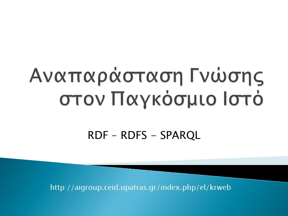 RDF – RDFS - SPARQL http://aigroup.ceid.upatras.gr/index.php/el/krweb