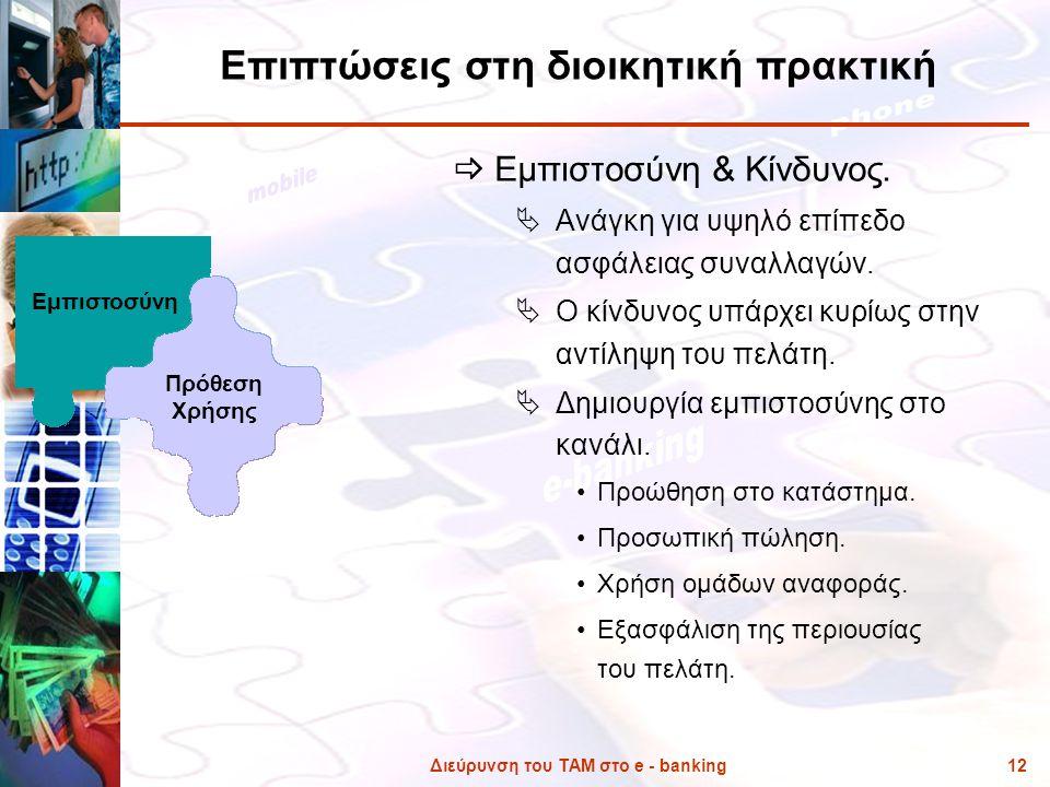 Διεύρυνση του ΤΑΜ στο e - banking12 Επιπτώσεις στη διοικητική πρακτική  Εμπιστοσύνη & Κίνδυνος.  Ανάγκη για υψηλό επίπεδο ασφάλειας συναλλαγών.  Ο