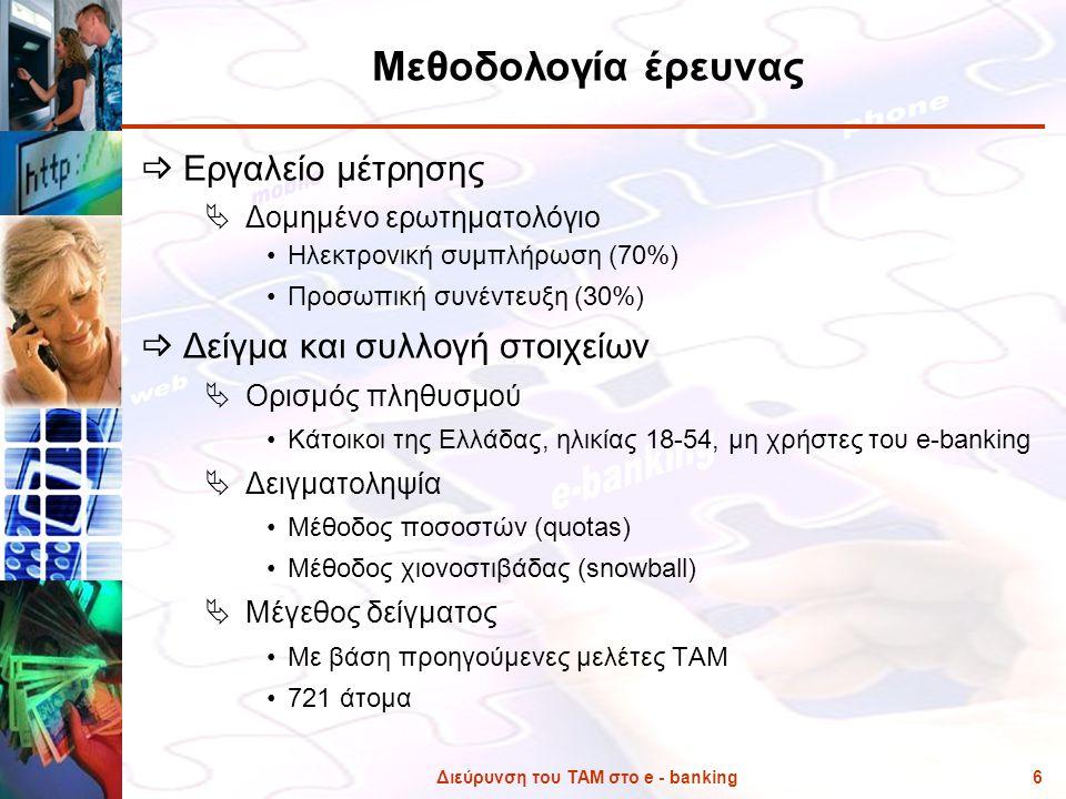 Διεύρυνση του ΤΑΜ στο e - banking6 Μεθοδολογία έρευνας  Εργαλείο μέτρησης  Δομημένο ερωτηματολόγιο •Ηλεκτρονική συμπλήρωση (70%) •Προσωπική συνέντευ