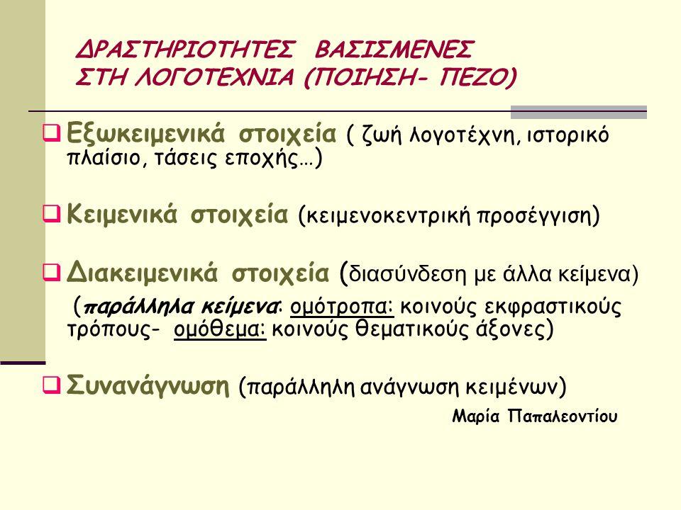 ΔΡΑΣΤΗΡΙΟΤΗΤΕΣ ΒΑΣΙΣΜΕΝΕΣ ΣΤΗ ΛΟΓΟΤΕΧΝΙΑ (ΠΟΙΗΣΗ- ΠΕΖΟ)  Εξωκειμενικά στοιχεία ( ζωή λογοτέχνη, ιστορικό πλαίσιο, τάσεις εποχής…)  Κειμενικά στοιχεία (κειμενοκεντρική προσέγγιση)  Διακειμενικά στοιχεία ( διασύνδεση με άλλα κείμενα) (παράλληλα κείμενα: ομότροπα: κοινούς εκφραστικούς τρόπους- ομόθεμα: κοινούς θεματικούς άξονες)  Συνανάγνωση (παράλληλη ανάγνωση κειμένων) Μαρία Παπαλεοντίου