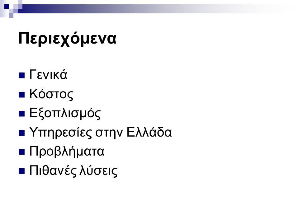 Περιεχόμενα  Γενικά  Κόστος  Εξοπλισμός  Υπηρεσίες στην Ελλάδα  Προβλήματα  Πιθανές λύσεις