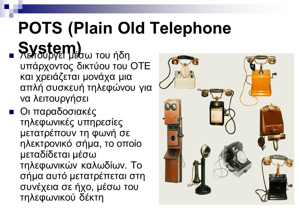 POTS (Plain Old Telephone System)  Λειτουργεί μέσω του ήδη υπάρχοντος δικτύου του ΟΤΕ και χρειάζεται μονάχα μια απλή συσκευή τηλεφώνου για να λειτουρ