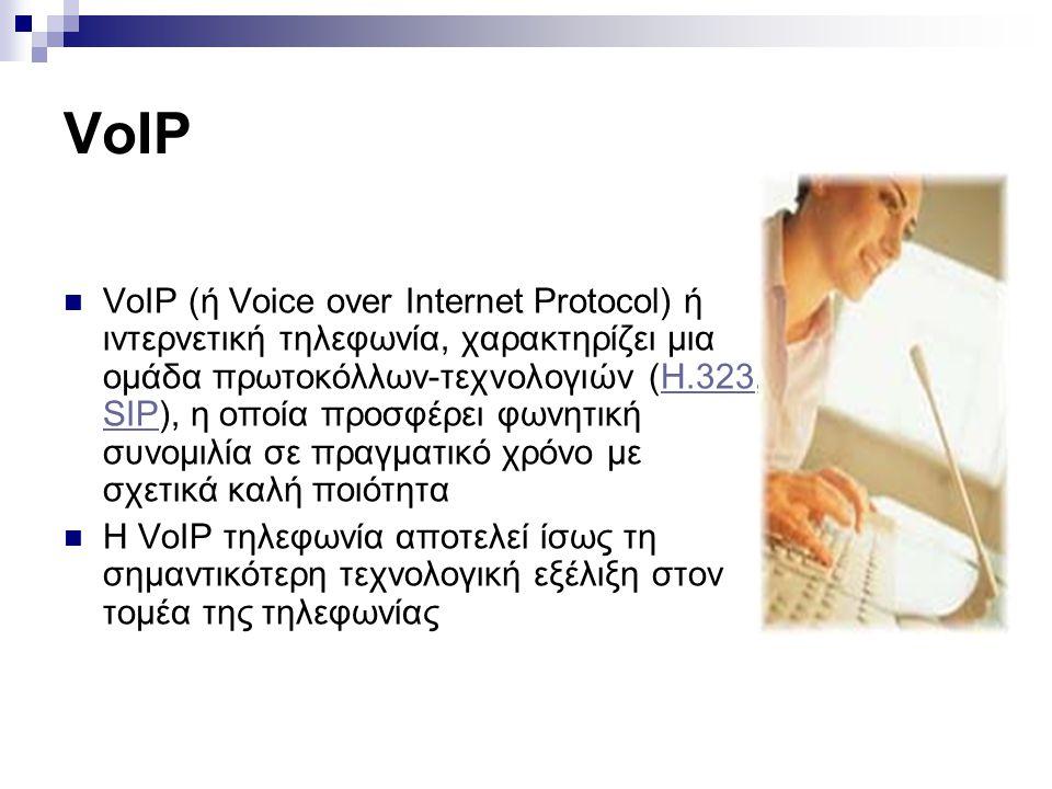 VoIP  VoIP (ή Voice over Internet Protocol) ή ιντερνετική τηλεφωνία, χαρακτηρίζει μια ομάδα πρωτοκόλλων-τεχνολογιών (H.323, SIP), η οποία προσφέρει φ