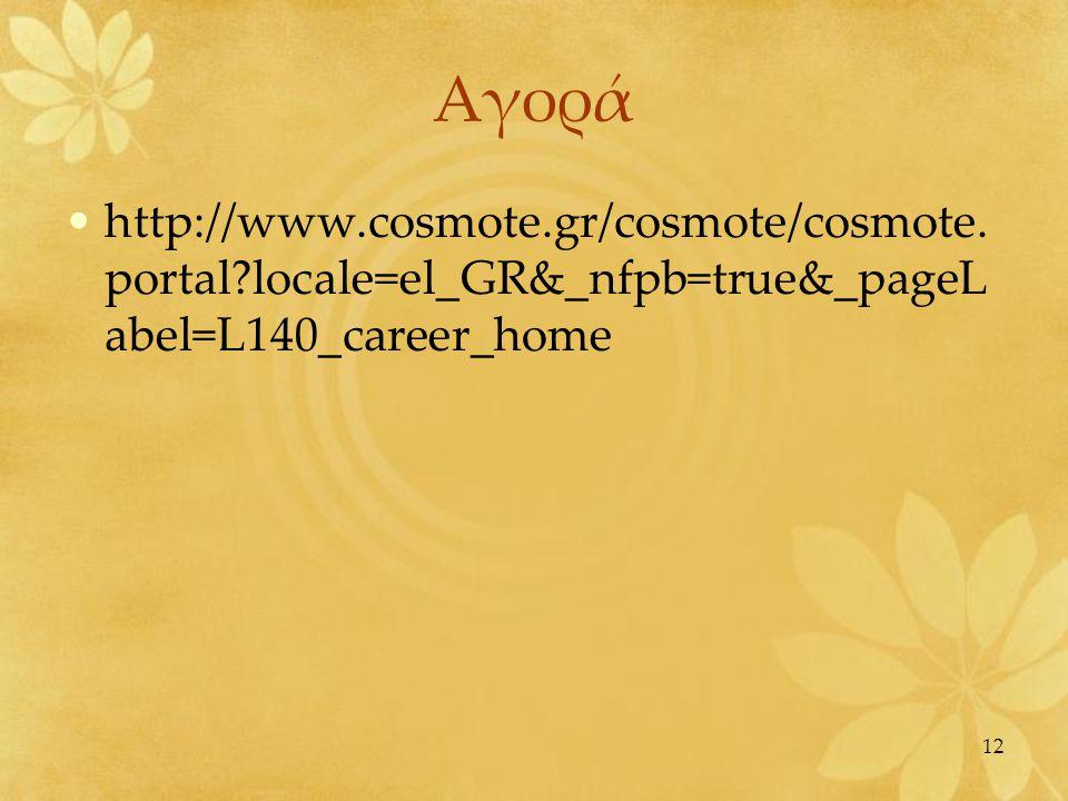12 Αγορά •http://www.cosmote.gr/cosmote/cosmote. portal?locale=el_GR&_nfpb=true&_pageL abel=L140_career_home