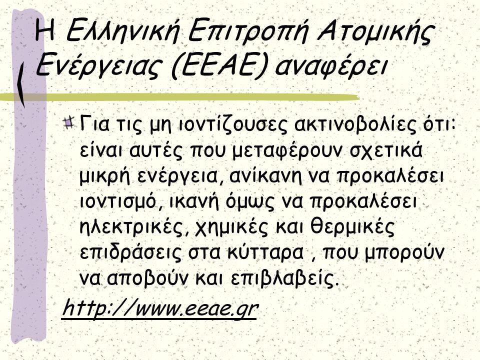Η Ελληνική Επιτροπή Ατομικής Ενέργειας (ΕΕΑΕ) αναφέρει Για τις μη ιοντίζουσες ακτινοβολίες ότι: είναι αυτές που μεταφέρουν σχετικά μικρή ενέργεια, ανίκανη να προκαλέσει ιοντισμό, ικανή όμως να προκαλέσει ηλεκτρικές, χημικές και θερμικές επιδράσεις στα κύτταρα, που μπορούν να αποβούν και επιβλαβείς.