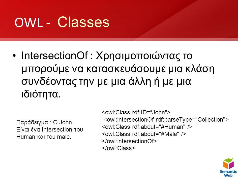 OWL - Classes •IntersectionOf : Χρησιμοποιώντας το μπορούμε να κατασκευάσουμε μια κλάση συνδέοντας την με μια άλλη ή με μια ιδιότητα. Παράδειγμα : Ο J