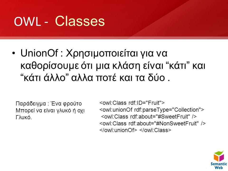 "OWL - Classes •UnionOf : Χρησιμοποιείται για να καθορίσουμε ότι μια κλάση είναι ""κάτι"" και ""κάτι άλλο"" αλλα ποτέ και τα δύο. Παράδειγμα : Ένα φρούτο Μ"