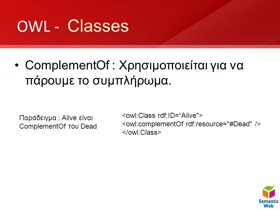 OWL - Classes •ComplementOf : Χρησιμοποιείται για να πάρουμε το συμπλήρωμα. Παράδειγμα : Alive είναι ComplementOf του Dead