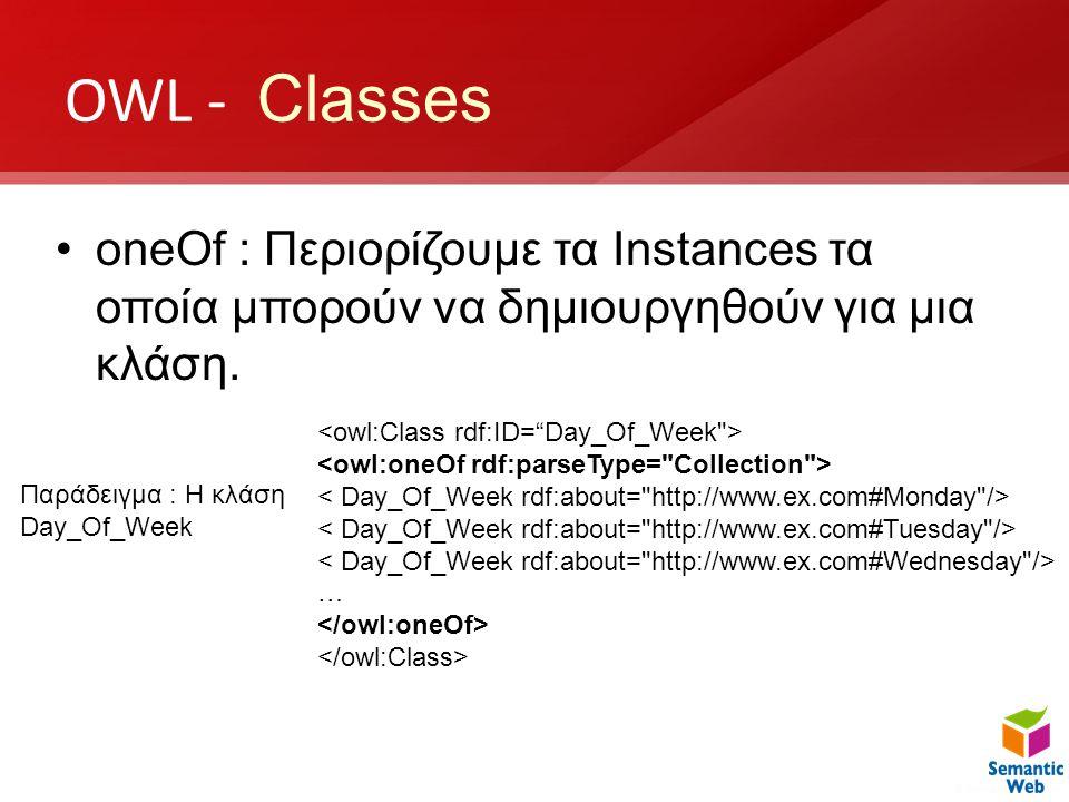 OWL - Classes •oneOf : Περιορίζουμε τα Instances τα οποία μπορούν να δημιουργηθούν για μια κλάση. … Παράδειγμα : H κλάση Day_Of_Week