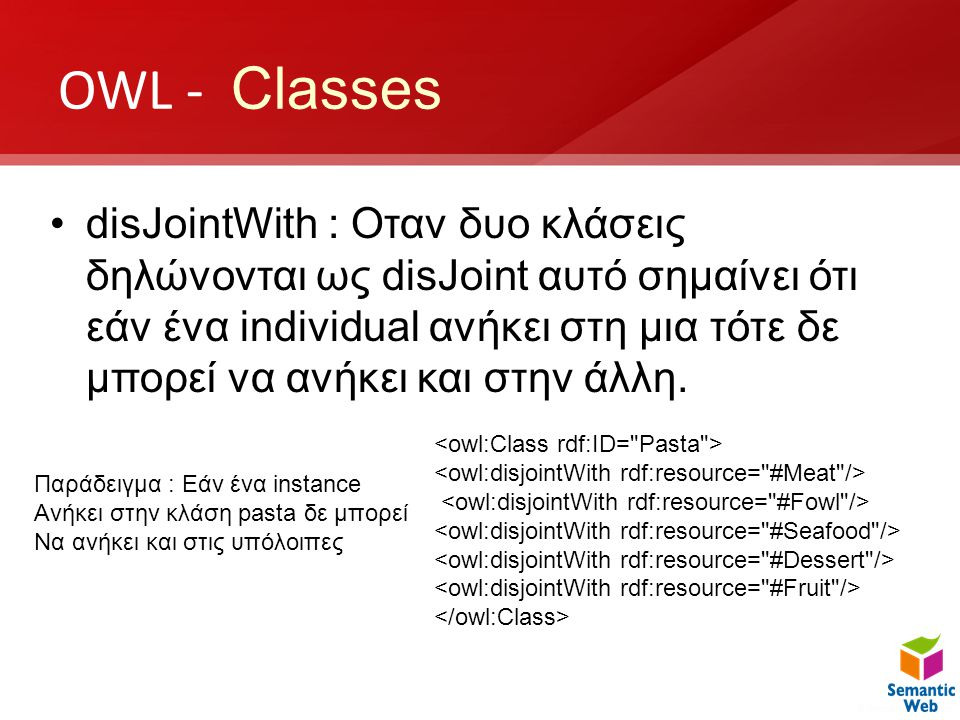 OWL - Classes •disJointWith : Oταν δυο κλάσεις δηλώνονται ως disJoint αυτό σημαίνει ότι εάν ένα individual ανήκει στη μια τότε δε μπορεί να ανήκει και