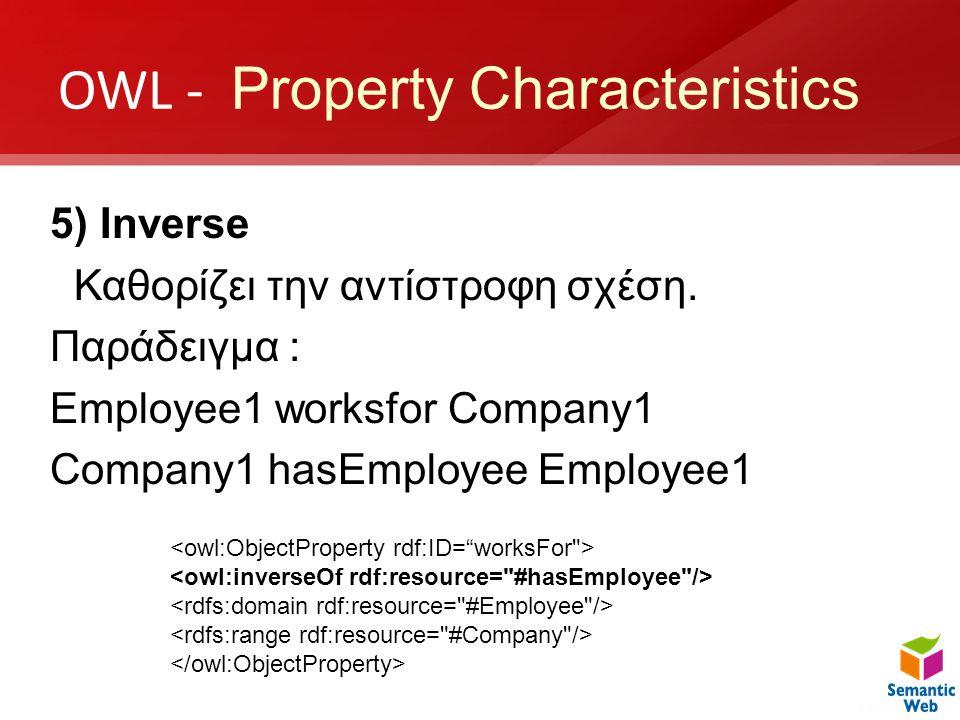 OWL - Property Characteristics 5) Inverse Καθορίζει την αντίστροφη σχέση. Παράδειγμα : Employee1 worksfor Company1 Company1 hasEmployee Employee1