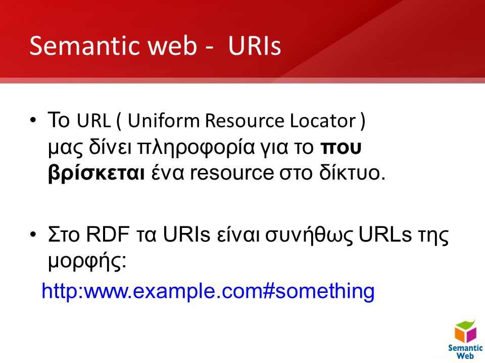 Semantic web - URIs •Το URL ( Uniform Resource Locator ) μας δίνει πληροφορία για το που βρίσκεται ένα resource στο δίκτυο. •Στο RDF τα URIs είναι συν