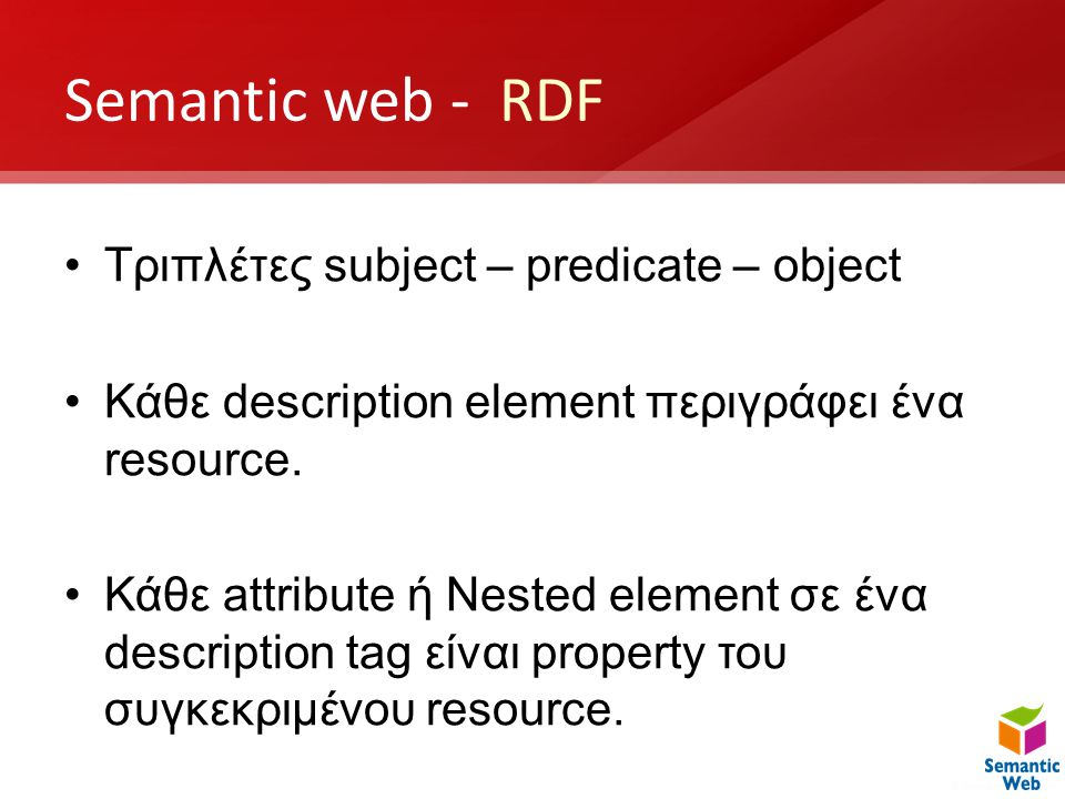 Semantic web - RDF •Τριπλέτες subject – predicate – object •Κάθε description element περιγράφει ένα resource. •Κάθε attribute ή Nested element σε ένα