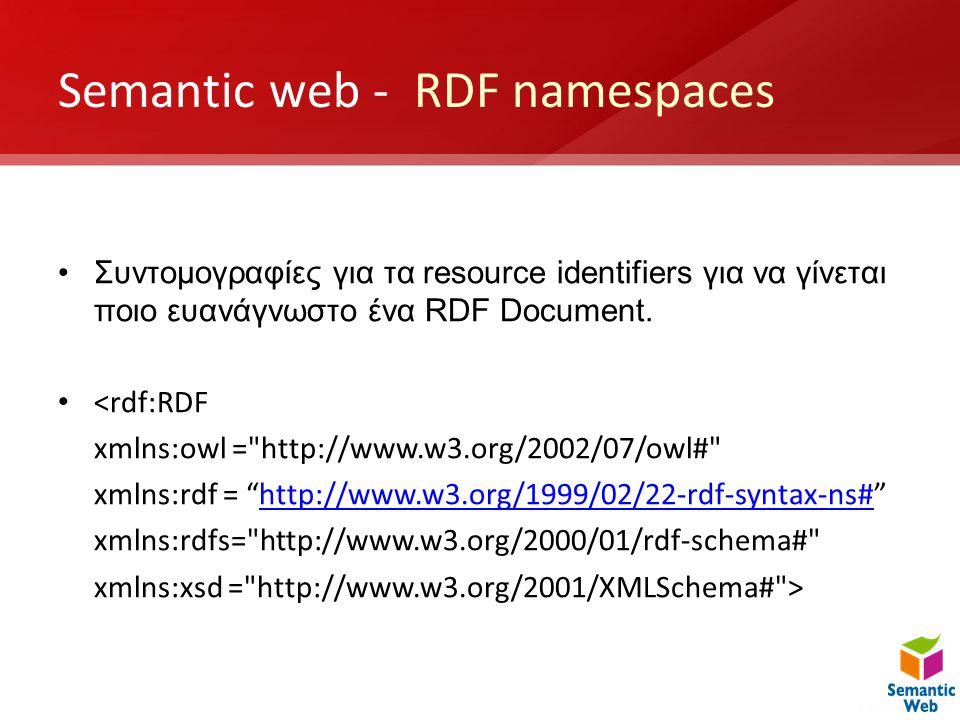 Semantic web - RDF namespaces •Συντομογραφίες για τα resource identifiers για να γίνεται ποιο ευανάγνωστο ένα RDF Document. • <rdf:RDF xmlns:owl =