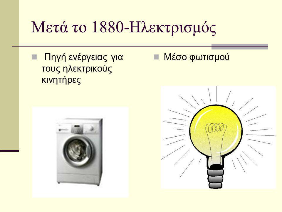 Μετά το 1880-Ηλεκτρισμός  Πηγή ενέργειας για τους ηλεκτρικούς κινητήρες  Μέσο φωτισμού
